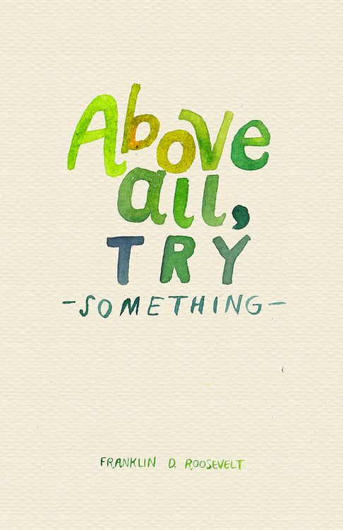 Above all try someting.