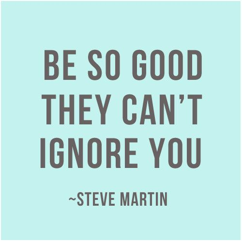 Be so good the can't ignore you.