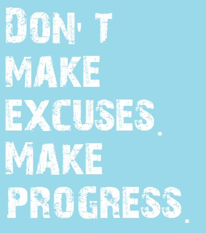 Don't make excuses, make progress.
