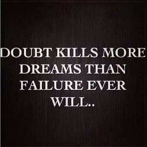 Doubt kills more Dreams than Failure ever will...