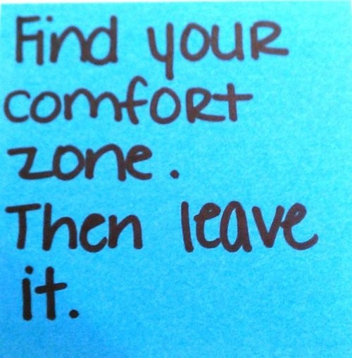 Find your comfort zone. Then leave it.