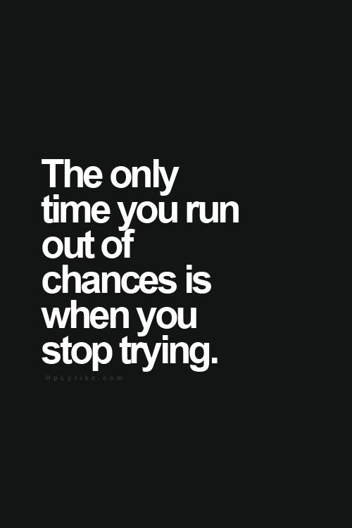 The only time you run out of chances is when you stop trying.