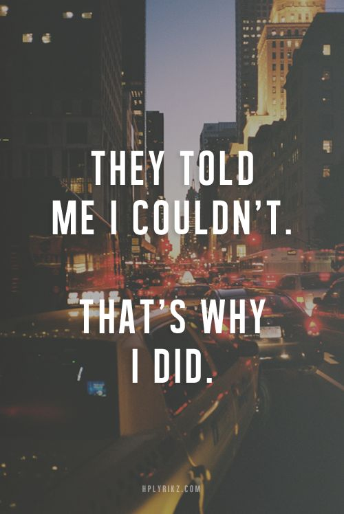 They told me I couldn't. That's why I did.