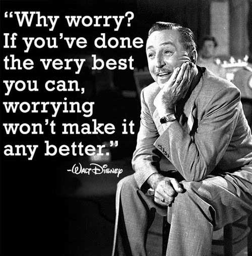 Why worry? If you've done the very best you can, worrying won't make it any better.