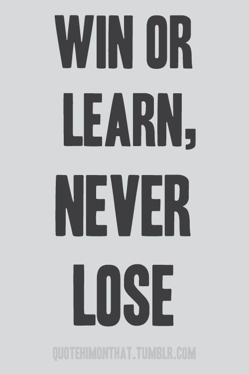 Win or learn - never lose.