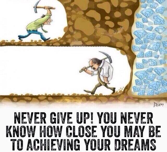 Never give up! You never know how close you may be to achieving your dreams.