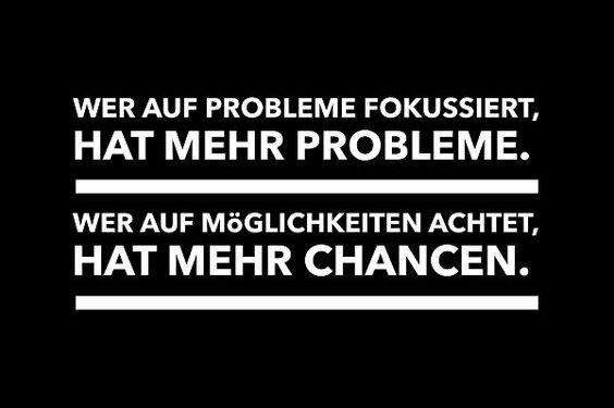 Wer auf Probleme fokussiert, hat mehr Probleme. Wer auf Möglichkeiten achtet, hat mehr Chancen.